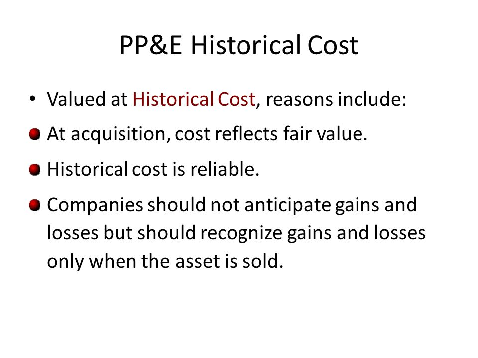 PP&E Historical Cost Valued at Historical Cost, reasons include: