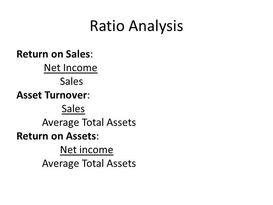 Ratio Analysis Return on Sales: Net Income Sales Asset Turnover: Average Total Assets Return on Assets: Net income