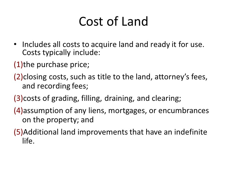 Cost of Land Includes all costs to acquire land and ready it for use. Costs typically include: the purchase price;