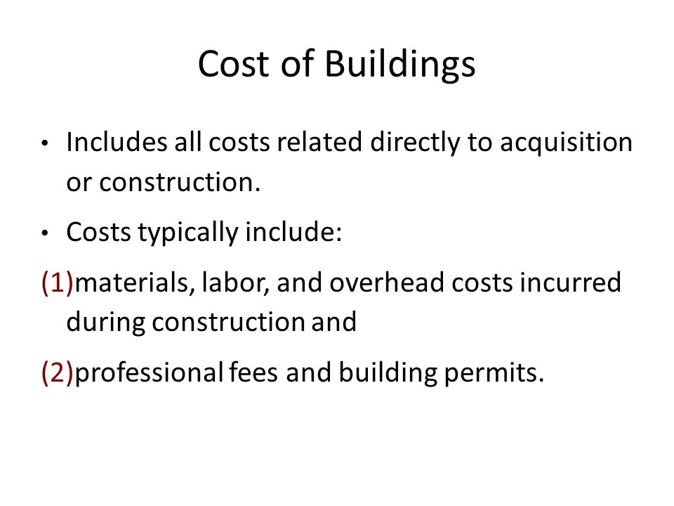 Cost of Buildings Includes all costs related directly to acquisition or construction. Costs typically include: