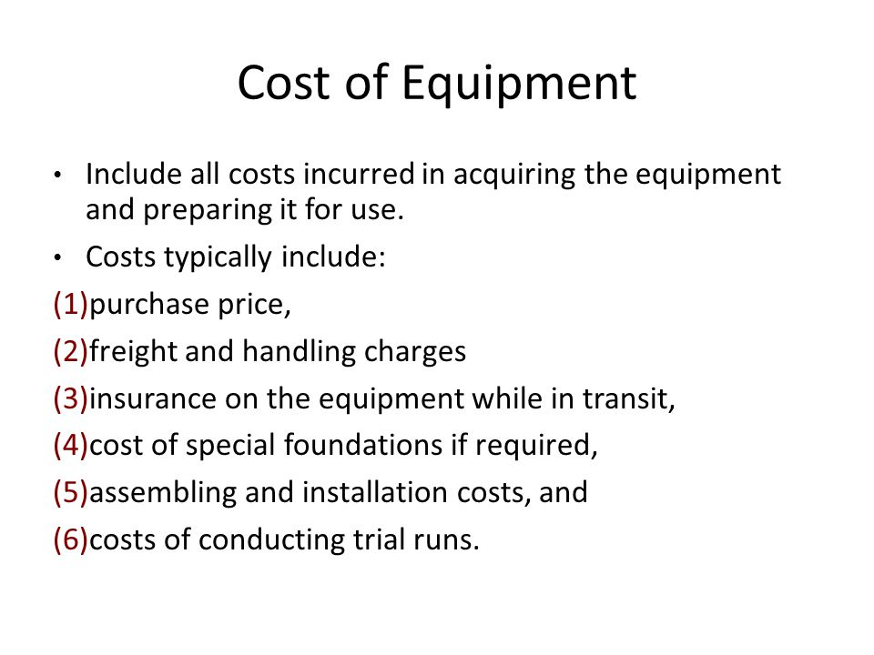 Cost of Equipment Include all costs incurred in acquiring the equipment and preparing it for use. Costs typically include: