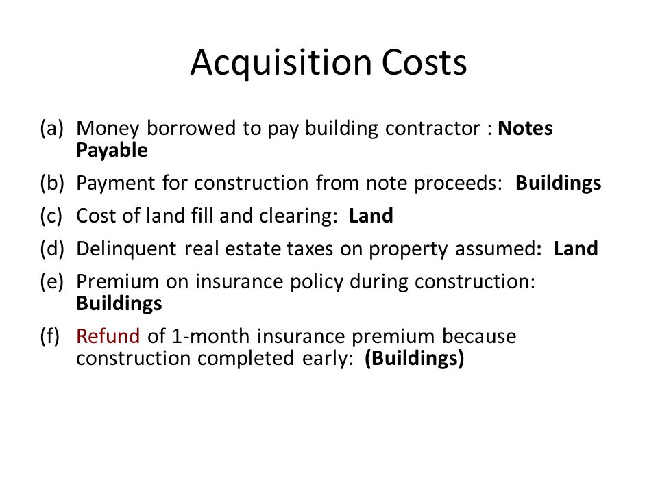 Acquisition Costs Money borrowed to pay building contractor : Notes Payable. Payment for construction from note proceeds: Buildings.