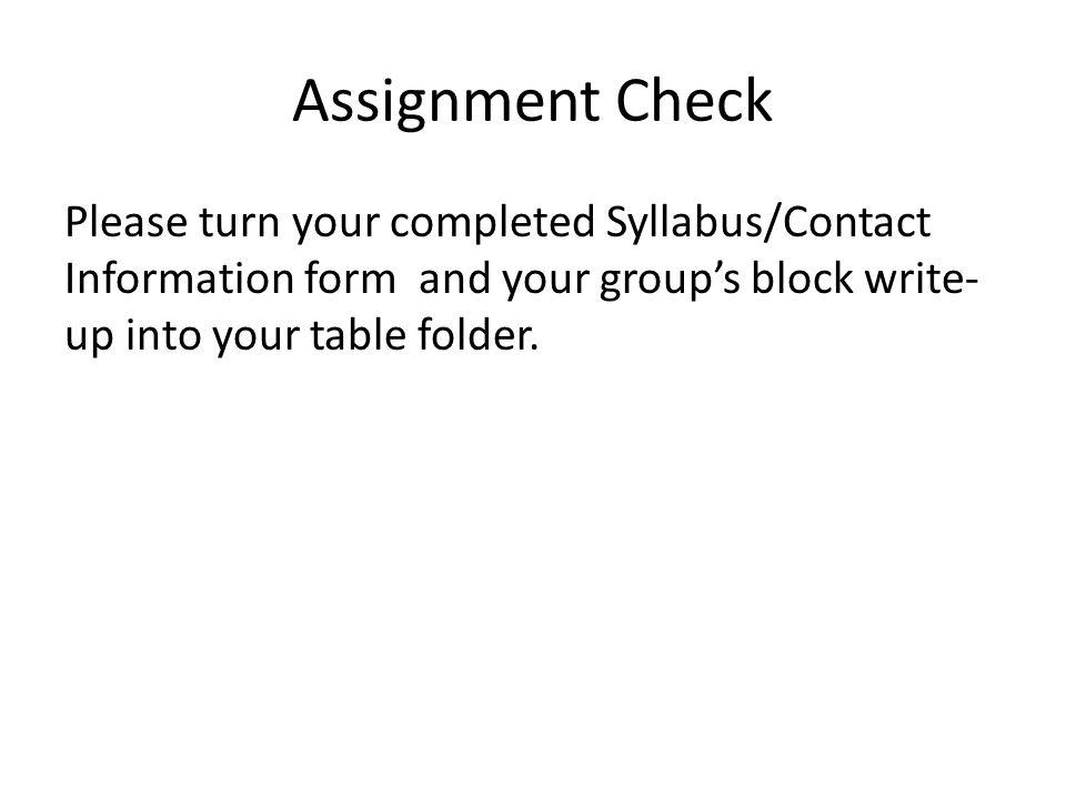 Assignment Check Please turn your completed Syllabus/Contact Information form and your group's block write-up into your table folder.