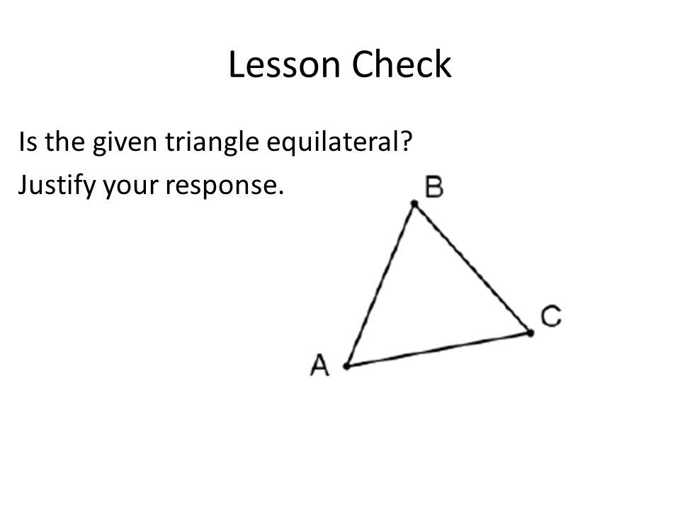 Lesson Check Is the given triangle equilateral Justify your response.