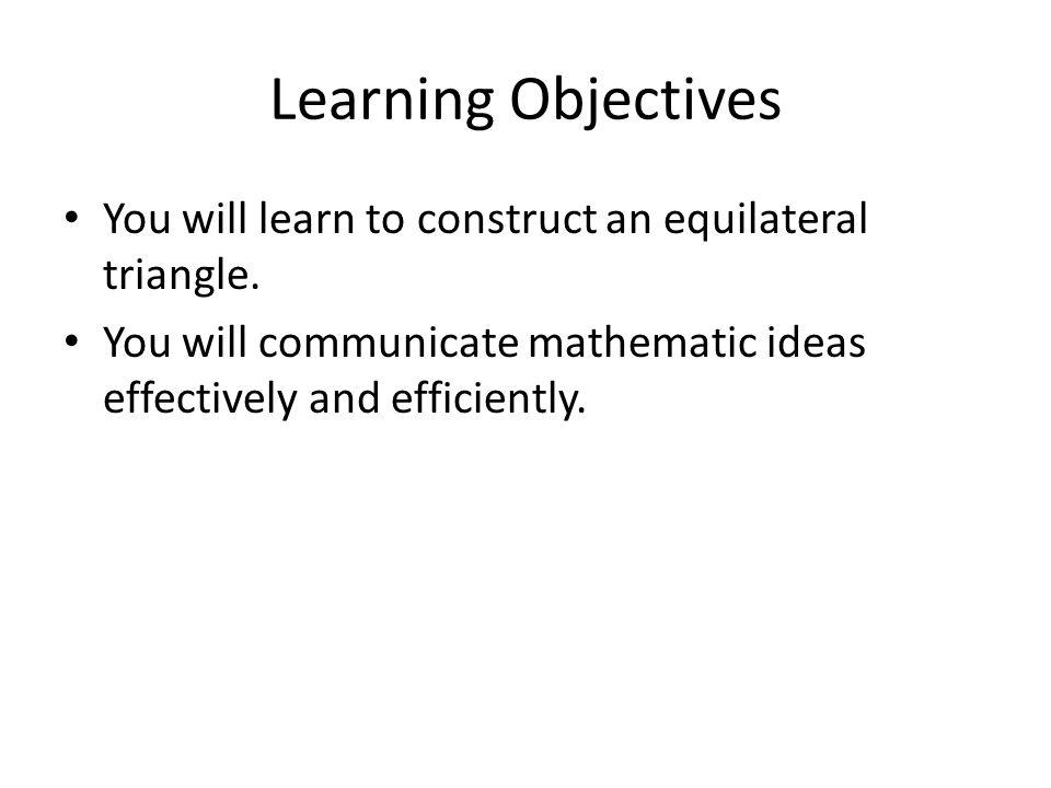 Learning Objectives You will learn to construct an equilateral triangle.