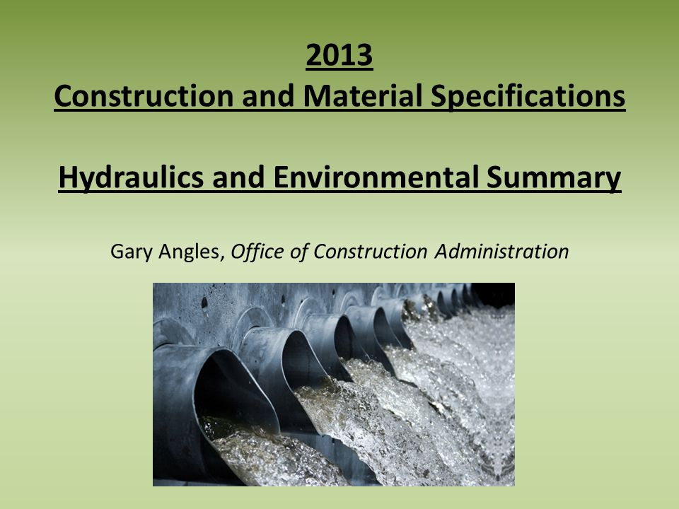 2013 Construction and Material Specifications Hydraulics and Environmental Summary Gary Angles, Office of Construction Administration