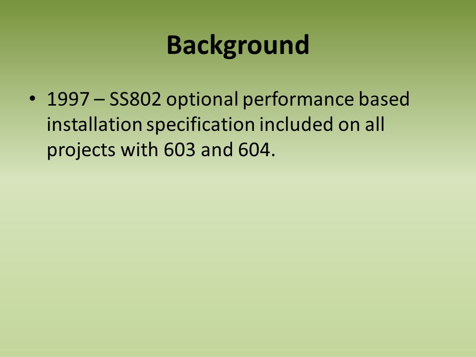 Background 1997 – SS802 optional performance based installation specification included on all projects with 603 and 604.
