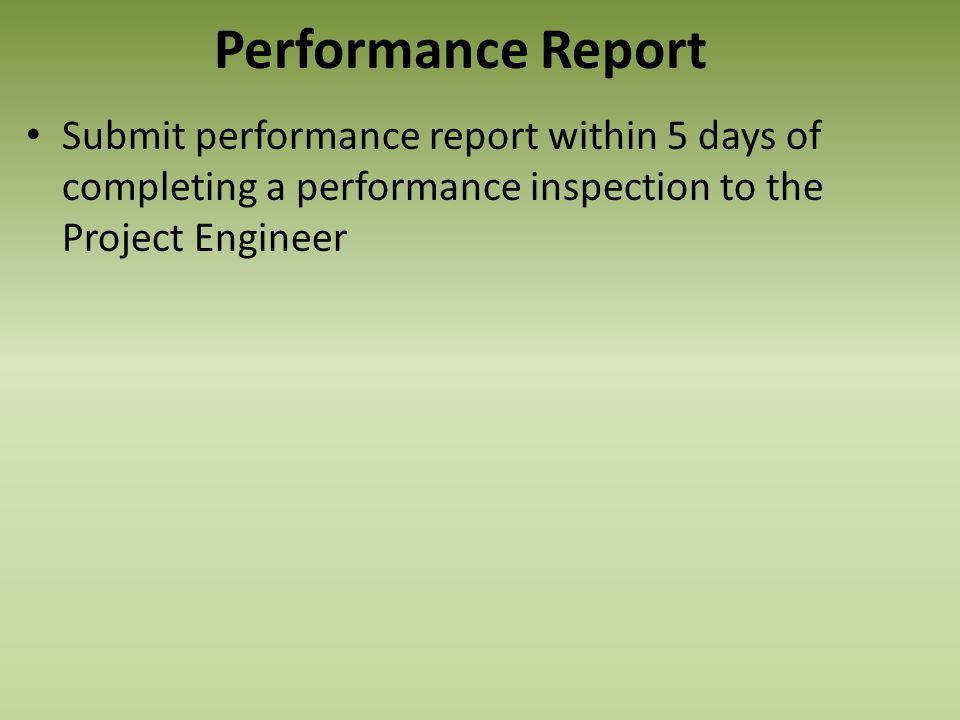 Performance Report Submit performance report within 5 days of completing a performance inspection to the Project Engineer.