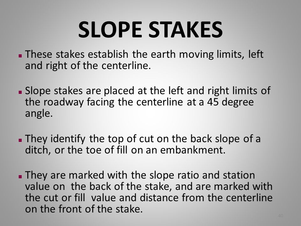 SLOPE STAKES These stakes establish the earth moving limits, left and right of the centerline.