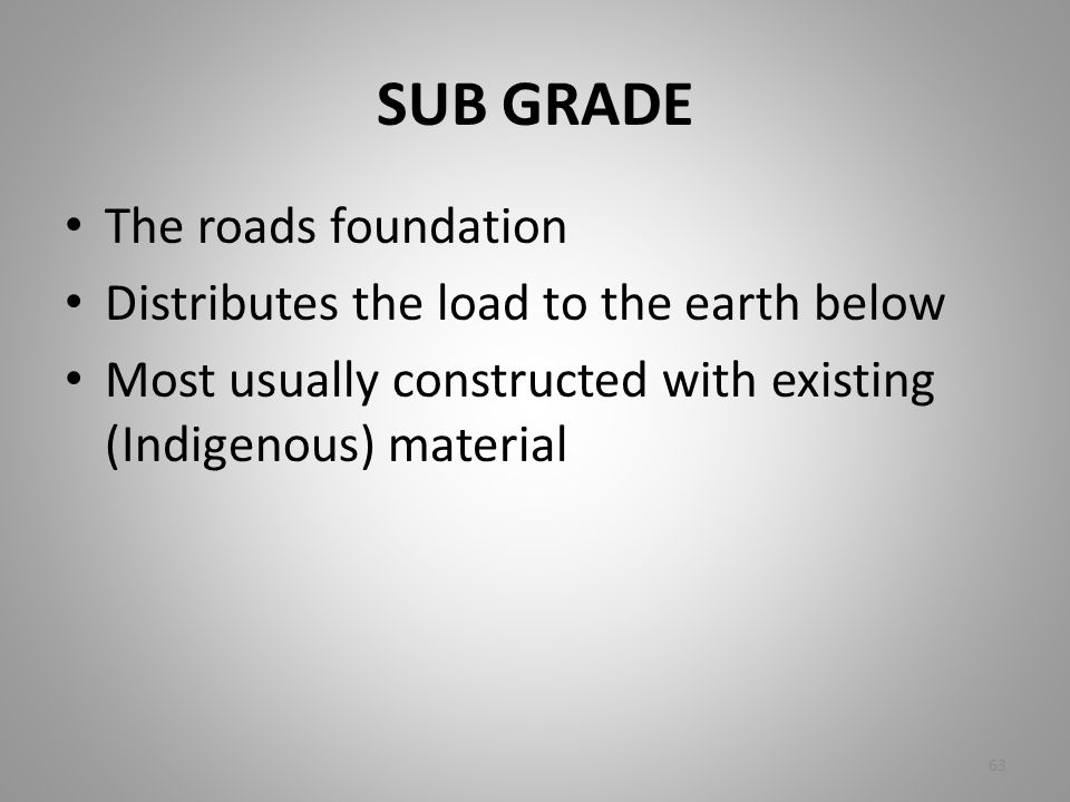 SUB GRADE The roads foundation Distributes the load to the earth below