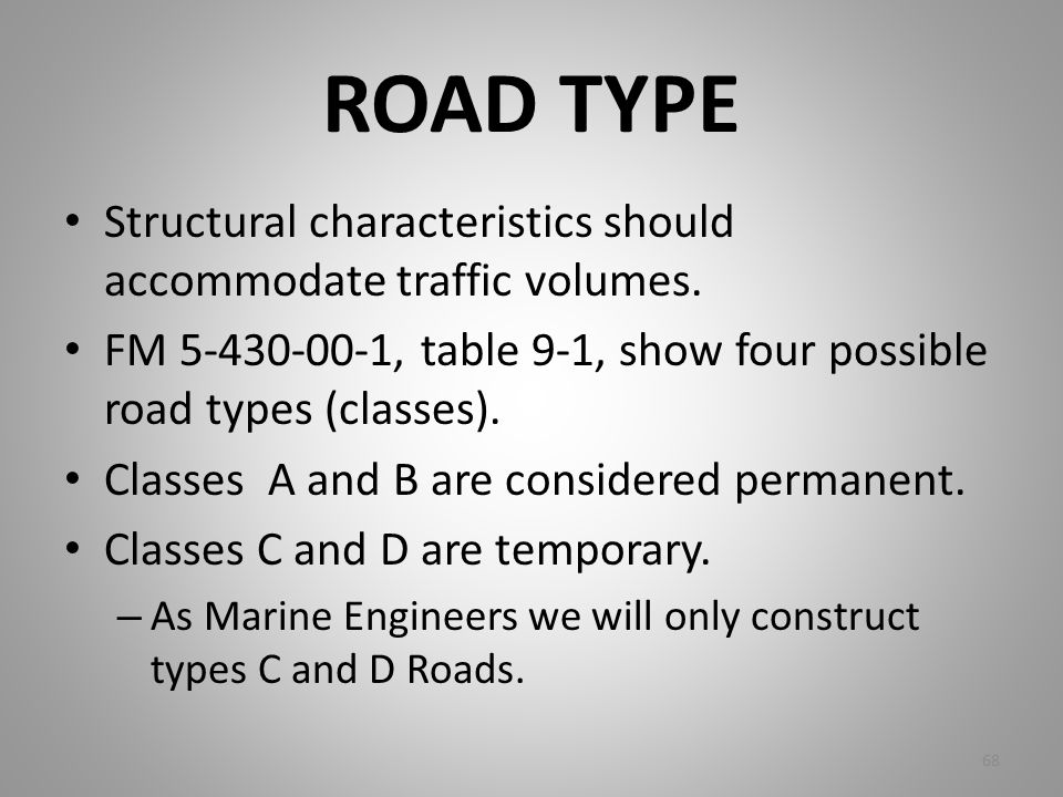 ROAD TYPE Structural characteristics should accommodate traffic volumes. FM 5-430-00-1, table 9-1, show four possible road types (classes).