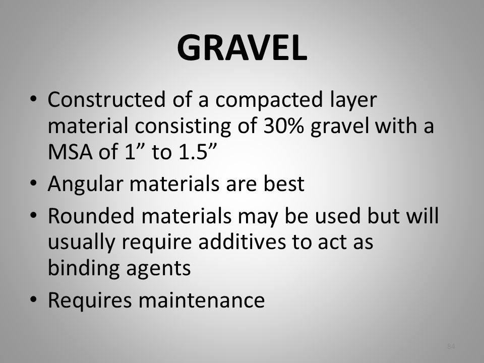 GRAVEL Constructed of a compacted layer material consisting of 30% gravel with a MSA of 1 to 1.5 Angular materials are best.