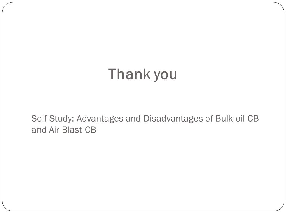 Thank you Self Study: Advantages and Disadvantages of Bulk oil CB and Air Blast CB