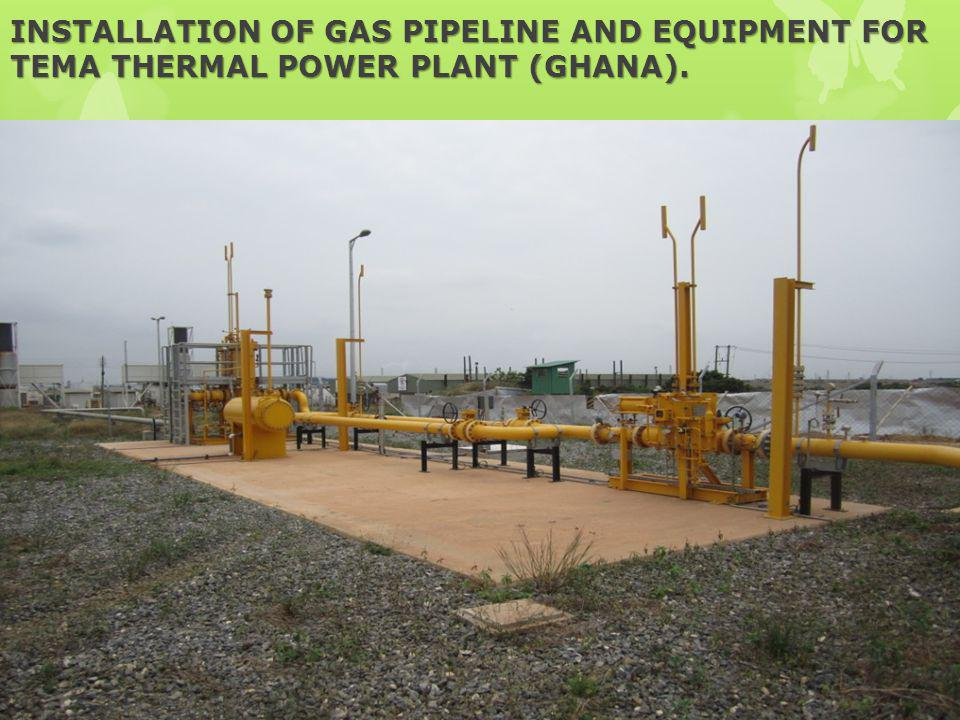 INSTALLATION OF GAS PIPELINE AND EQUIPMENT FOR TEMA THERMAL POWER PLANT (GHANA).