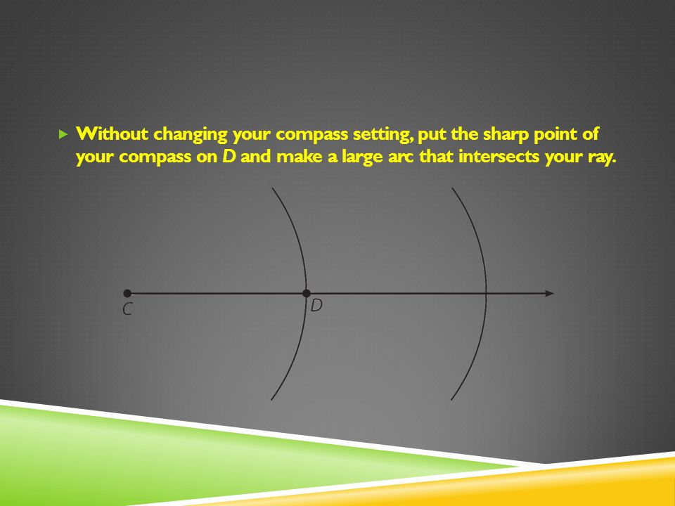 Without changing your compass setting, put the sharp point of your compass on D and make a large arc that intersects your ray.