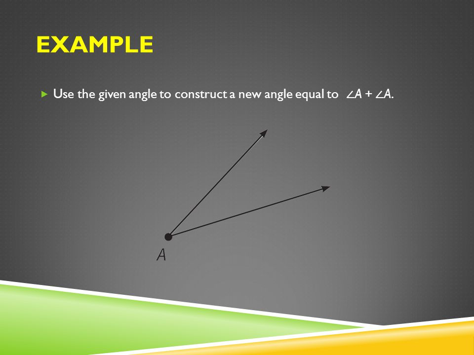 Example Use the given angle to construct a new angle equal to ∠A + ∠A.