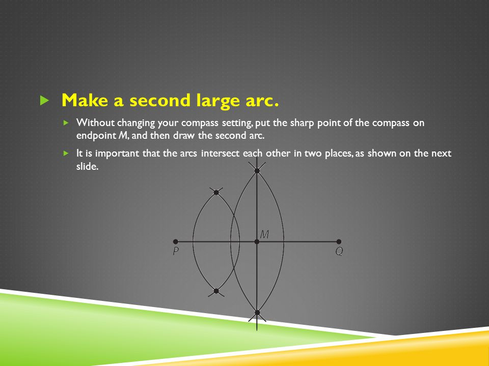 Make a second large arc. Without changing your compass setting, put the sharp point of the compass on endpoint M, and then draw the second arc.