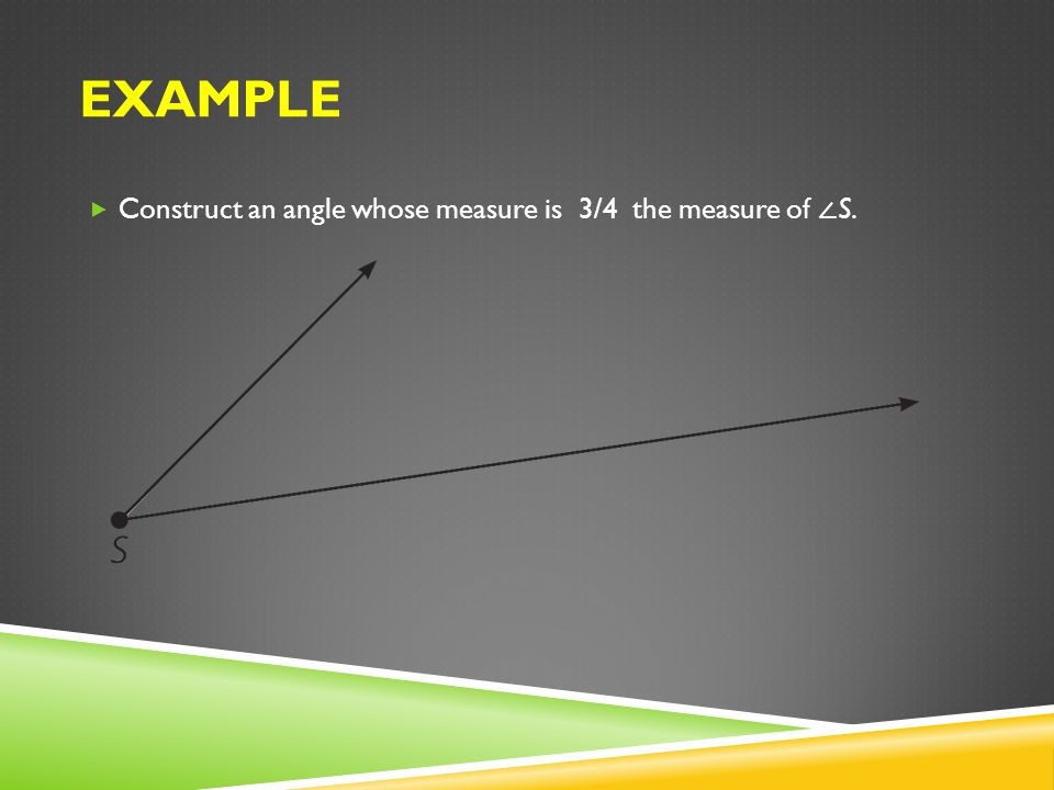 Example Construct an angle whose measure is 3/4 the measure of ∠S.