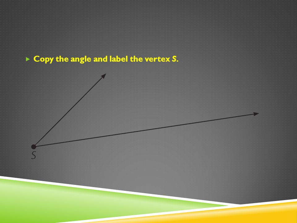 Copy the angle and label the vertex S.