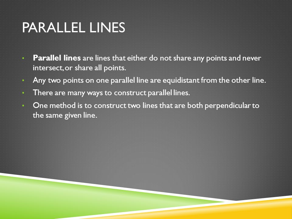 Parallel Lines Parallel lines are lines that either do not share any points and never intersect, or share all points.