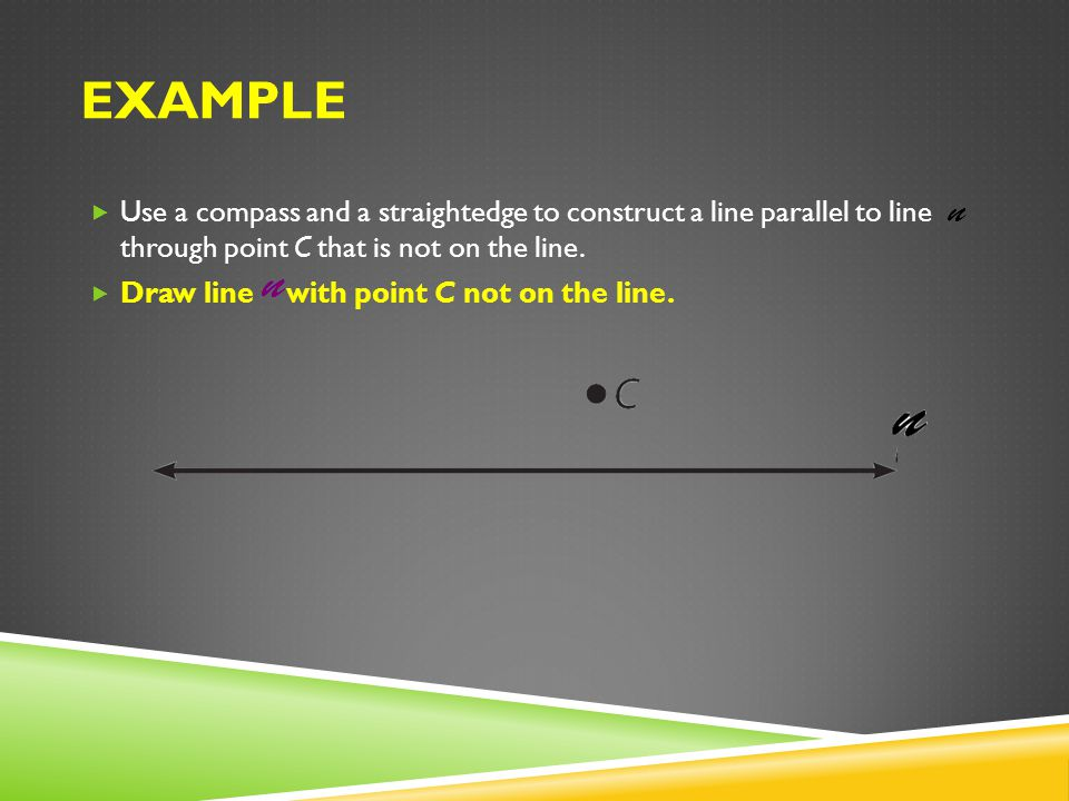 Example Use a compass and a straightedge to construct a line parallel to line through point C that is not on the line.
