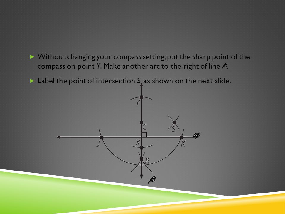 Without changing your compass setting, put the sharp point of the compass on point Y. Make another arc to the right of line .