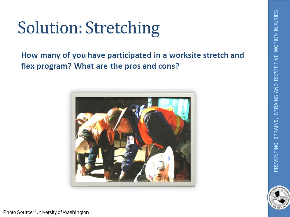 Solution: Stretching How many of you have participated in a worksite stretch and flex program What are the pros and cons