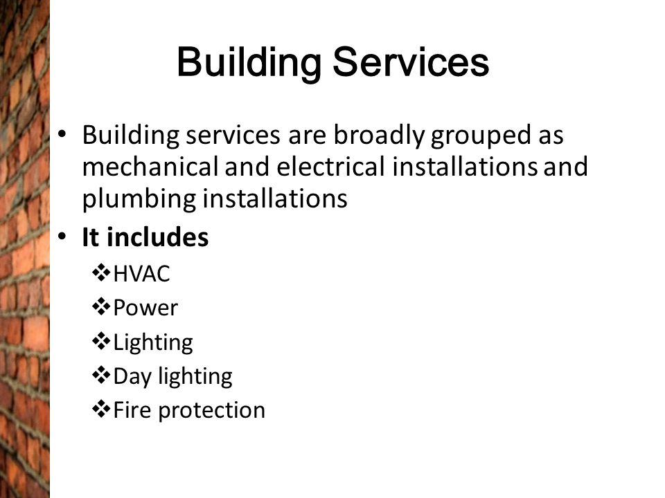 Building Services Building services are broadly grouped as mechanical and electrical installations and plumbing installations.