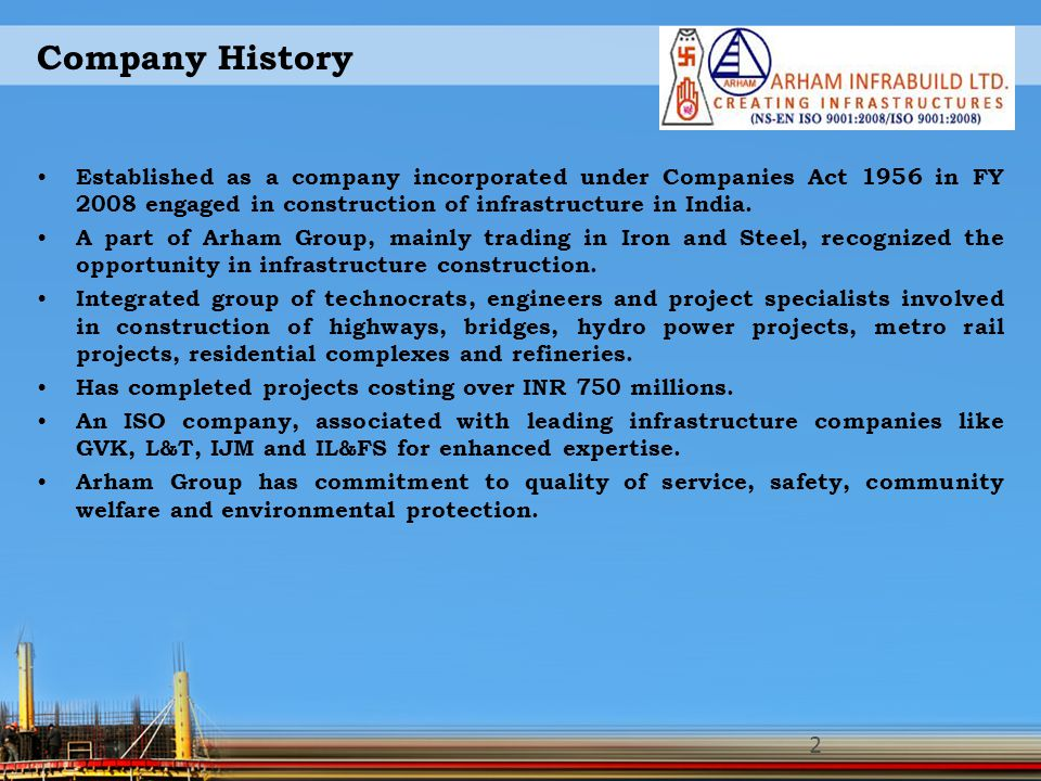 Company History Established as a company incorporated under Companies Act 1956 in FY 2008 engaged in construction of infrastructure in India.