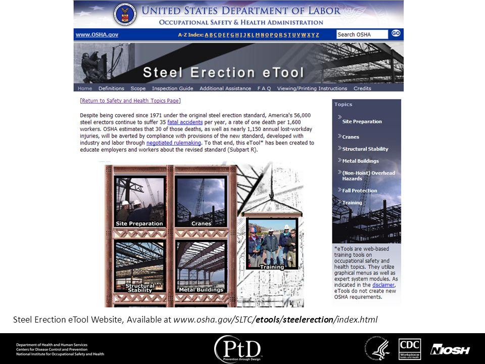 A new version of the federal construction safety standards is issued periodically but the vast majority of sections do not change. Because the sections have been written by different authors over decades, the writing and detail of each section varies widely. Some sections seem vague while others are overly detailed, and different sections can appear to contradict each other 9. To help steel design and construction employers determine what their employee safety responsibilities are, OSHA maintains webpages that contain interpretations and clarifications of the federal standards and provide access to eTools that may adopted on a voluntary basis. This slide shows the steel erection eTool, which helps communicate the requirements of Subpart R.