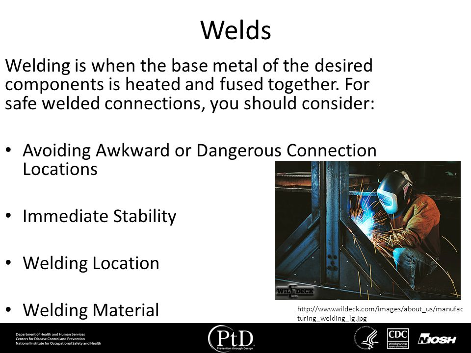 Welds Welding is when the base metal of the desired components is heated and fused together. For safe welded connections, you should consider:
