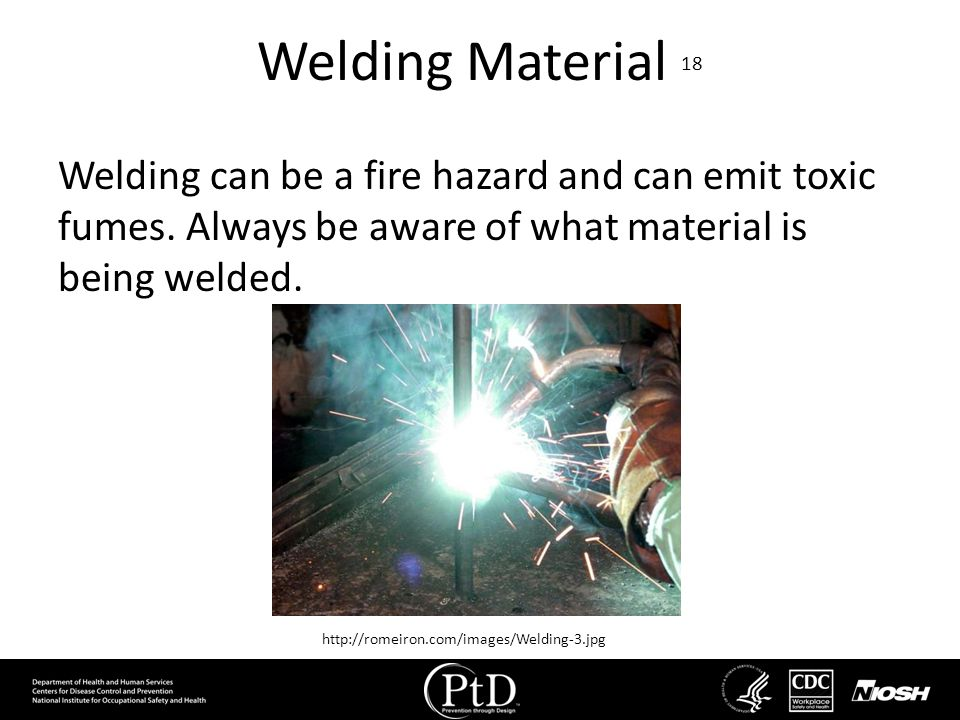 Welding Material 18 Welding can be a fire hazard and can emit toxic fumes. Always be aware of what material is being welded.