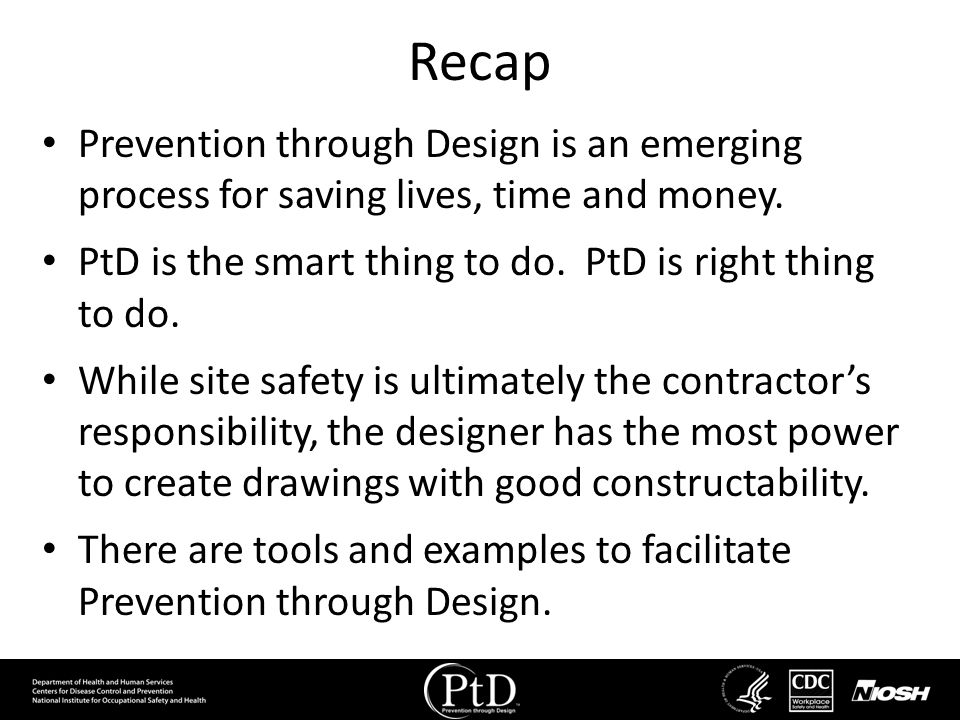 Recap Prevention through Design is an emerging process for saving lives, time and money. PtD is the smart thing to do. PtD is right thing to do.