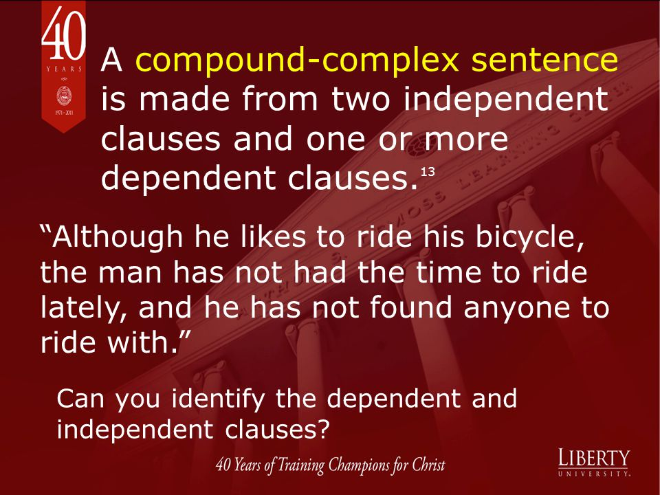 A compound-complex sentence is made from two independent clauses and one or more dependent clauses.13