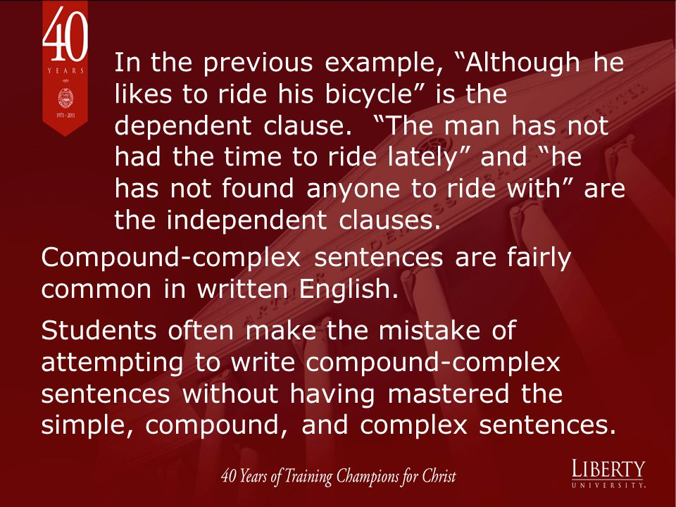 In the previous example, Although he likes to ride his bicycle is the dependent clause. The man has not had the time to ride lately and he has not found anyone to ride with are the independent clauses.