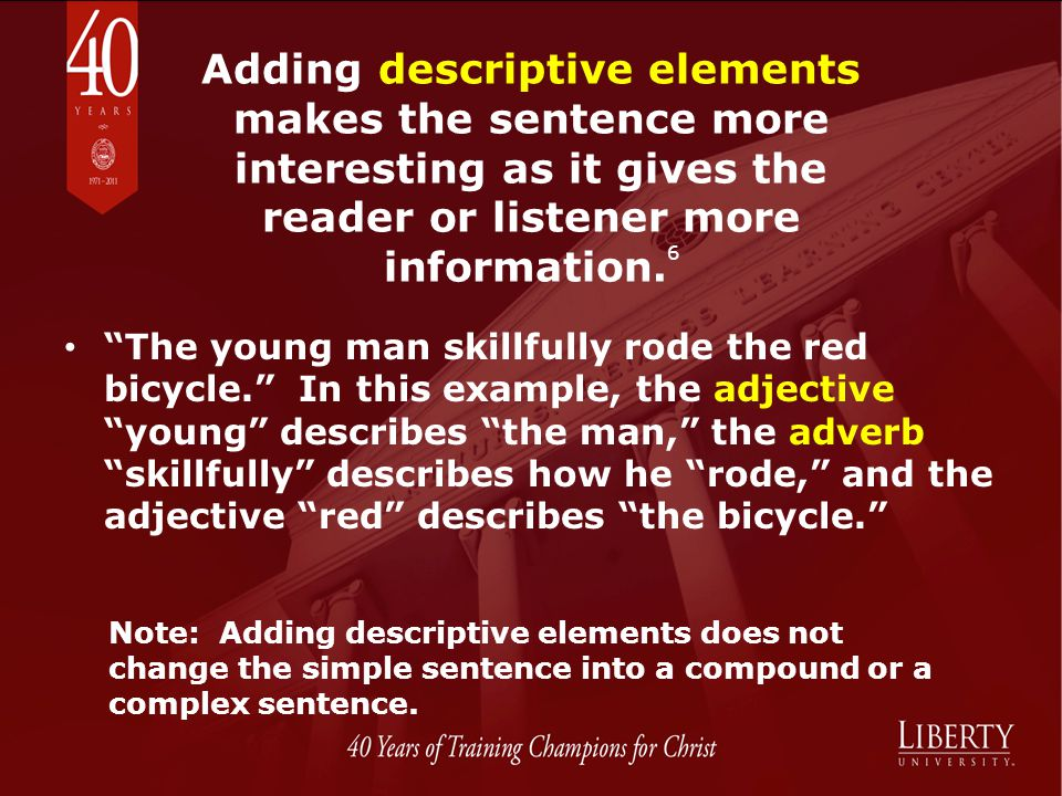 Adding descriptive elements makes the sentence more interesting as it gives the reader or listener more information.6