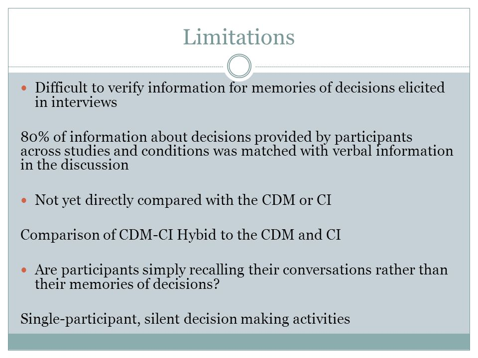 Limitations Difficult to verify information for memories of decisions elicited in interviews.