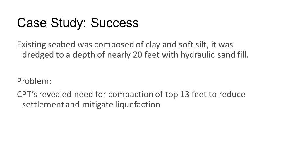 Case Study: Success Existing seabed was composed of clay and soft silt, it was dredged to a depth of nearly 20 feet with hydraulic sand fill.