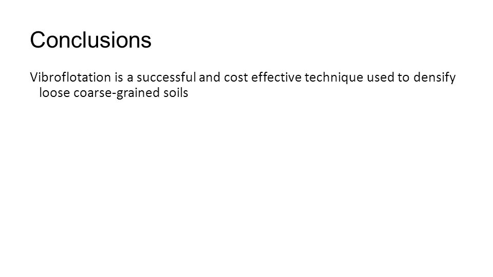 Conclusions Vibroflotation is a successful and cost effective technique used to densify loose coarse-grained soils.