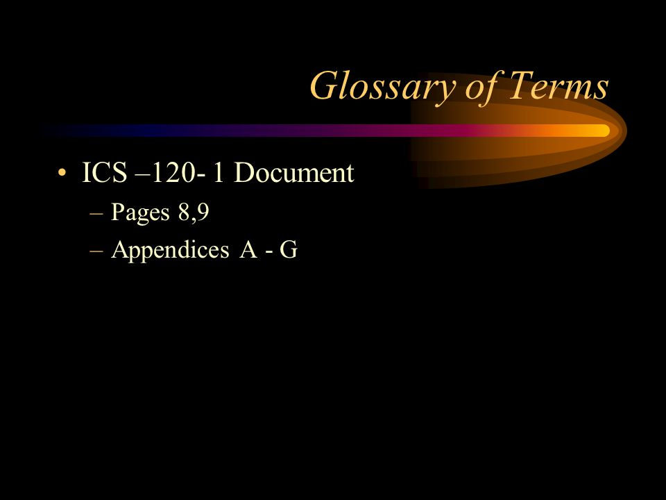 Glossary of Terms ICS –120- 1 Document Pages 8,9 Appendices A - G