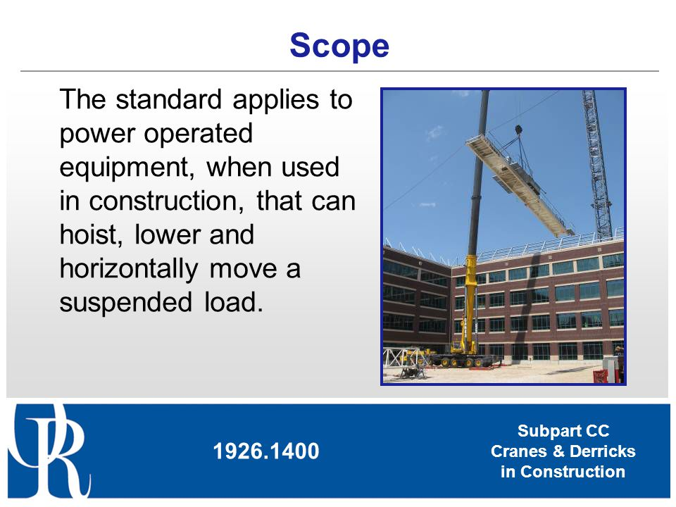 Scope The standard applies to power operated equipment, when used in construction, that can hoist, lower and horizontally move a suspended load.