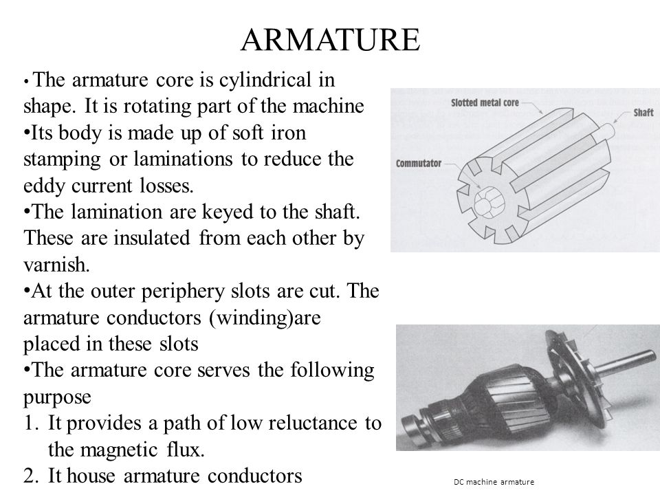ARMATURE The armature core is cylindrical in shape. It is rotating part of the machine.