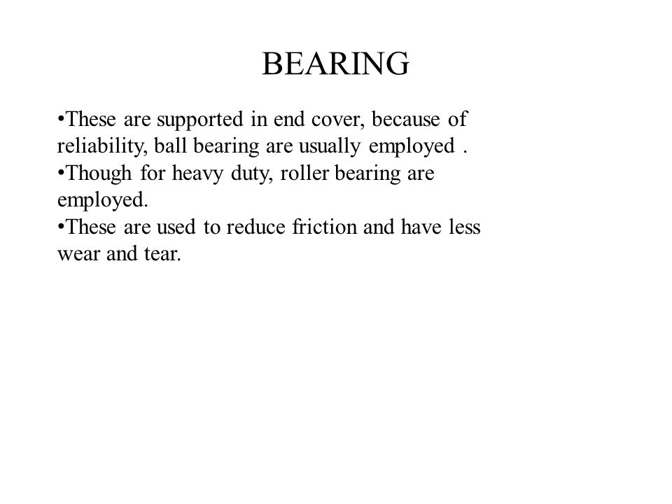 BEARING These are supported in end cover, because of reliability, ball bearing are usually employed .