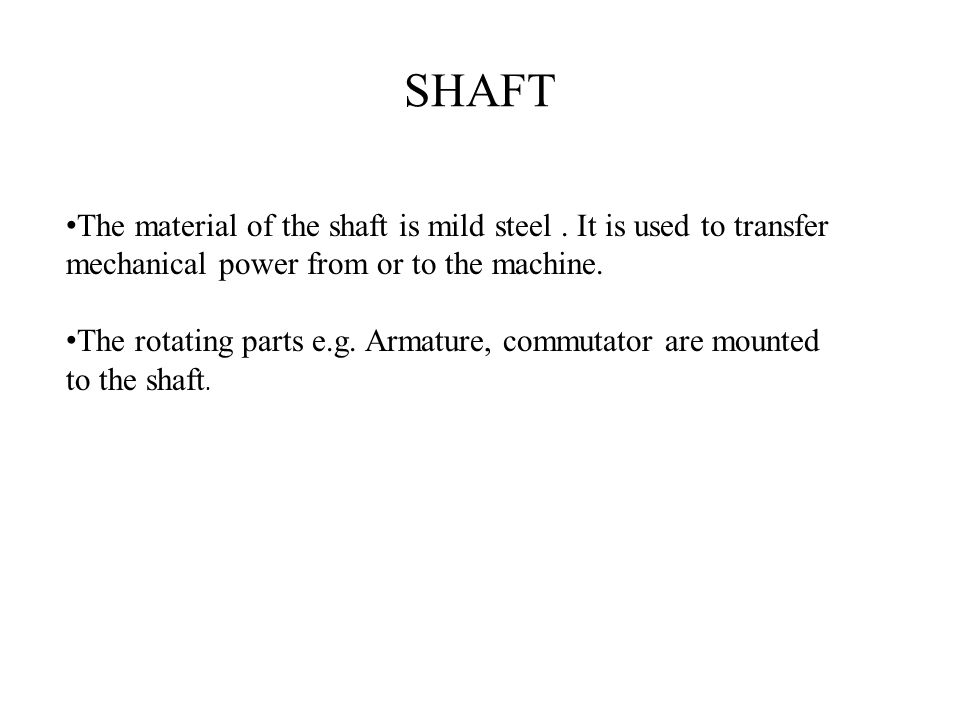 SHAFT The material of the shaft is mild steel . It is used to transfer mechanical power from or to the machine.