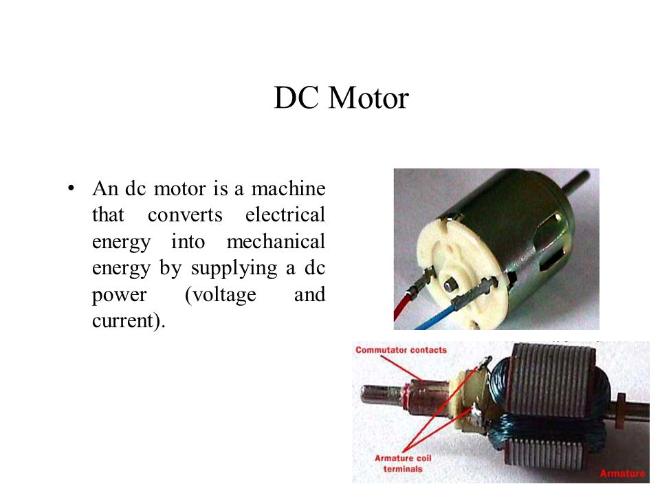 DC Motor An dc motor is a machine that converts electrical energy into mechanical energy by supplying a dc power (voltage and current).