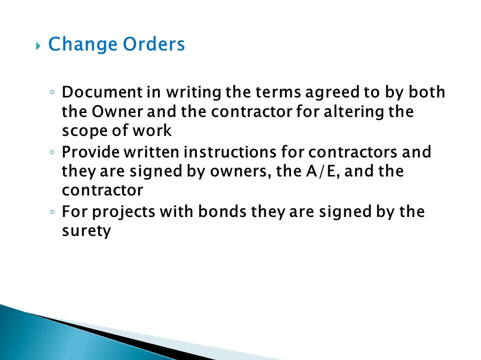 Change Orders Document in writing the terms agreed to by both the Owner and the contractor for altering the scope of work.