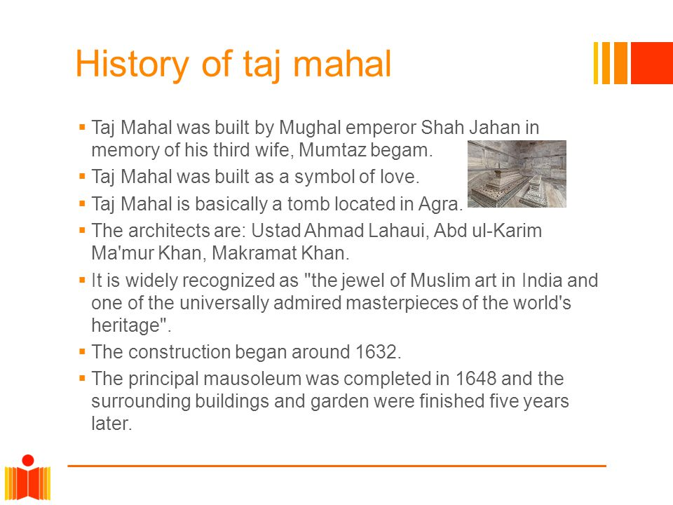 History of taj mahal Taj Mahal was built by Mughal emperor Shah Jahan in memory of his third wife, Mumtaz begam.