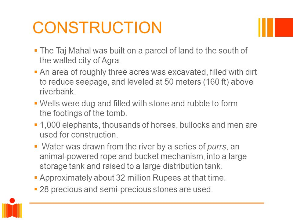 CONSTRUCTION The Taj Mahal was built on a parcel of land to the south of the walled city of Agra.