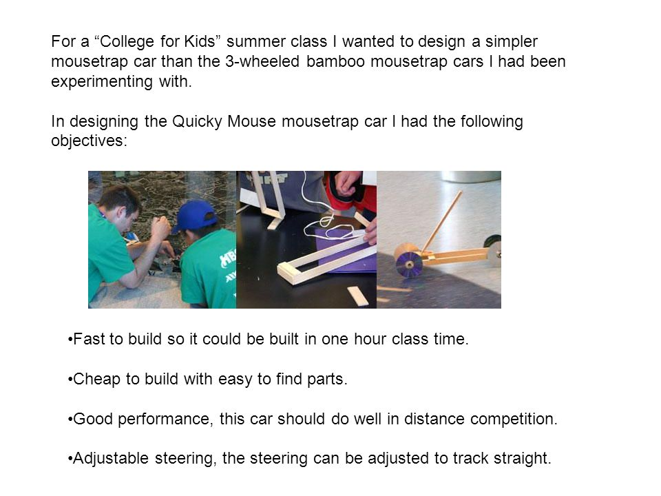 For a College for Kids summer class I wanted to design a simpler mousetrap car than the 3-wheeled bamboo mousetrap cars I had been experimenting with.
