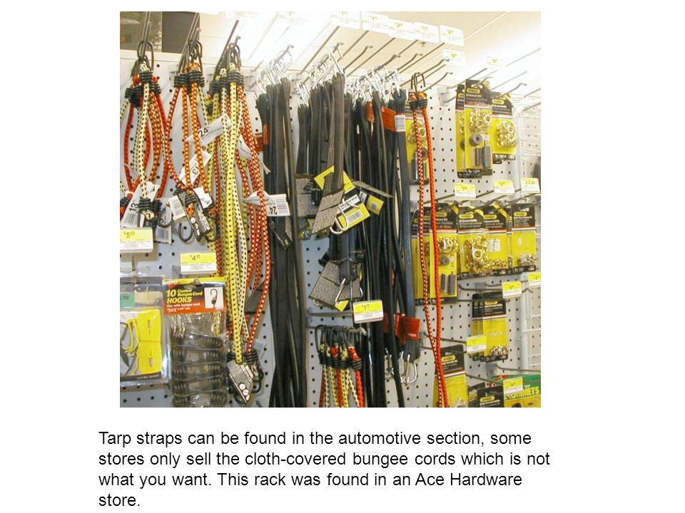 Tarp straps can be found in the automotive section, some stores only sell the cloth-covered bungee cords which is not what you want.